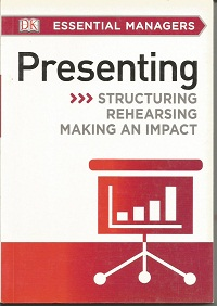 DK Essential Managers: Presenting: Structuring, Rehearsing, Making an Impact